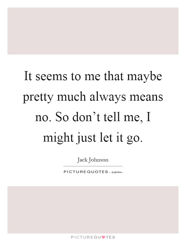 It seems to me that maybe pretty much always means no. So don't tell me, I might just let it go Picture Quote #1