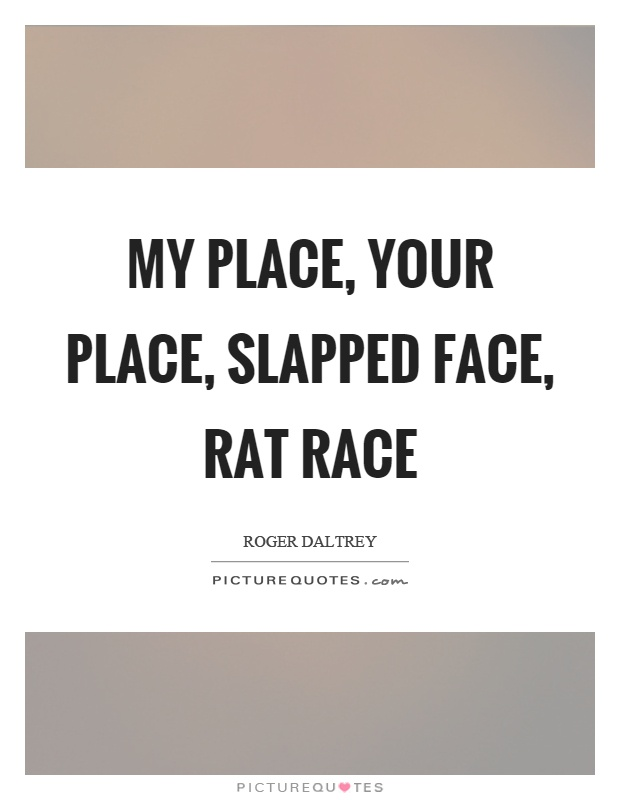 My place, your place, slapped face, rat race Picture Quote #1