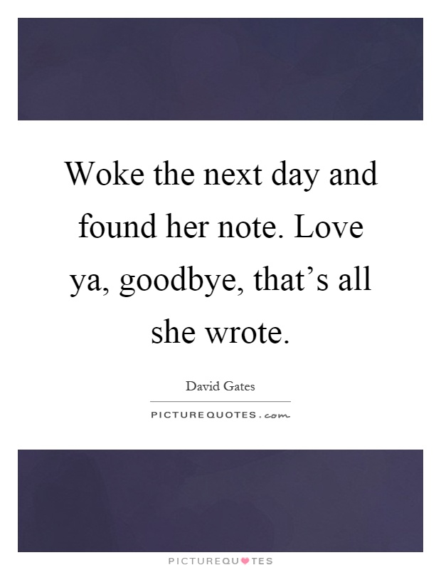 Woke the next day and found her note. Love ya, goodbye, that's all she wrote Picture Quote #1