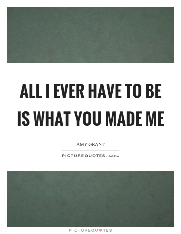 All I ever have to be is what you made me Picture Quote #1