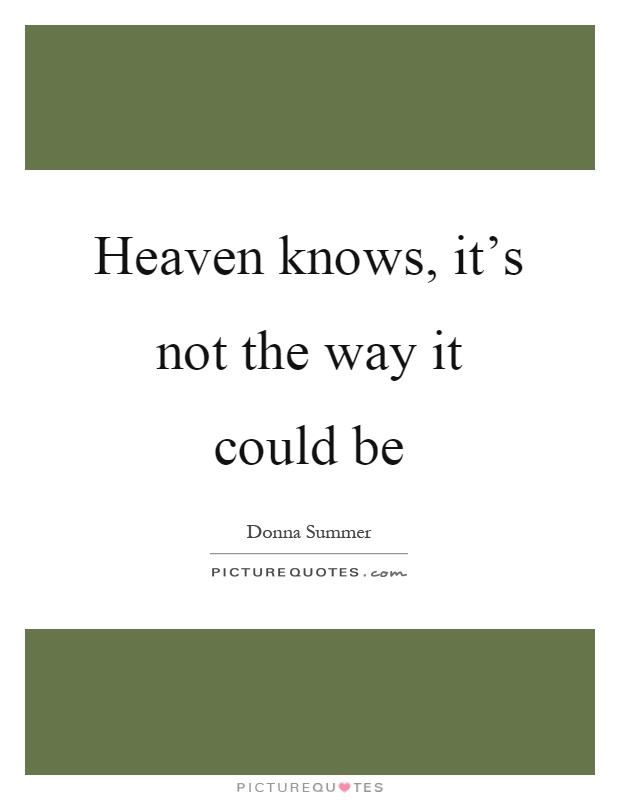 Heaven knows, it's not the way it could be Picture Quote #1