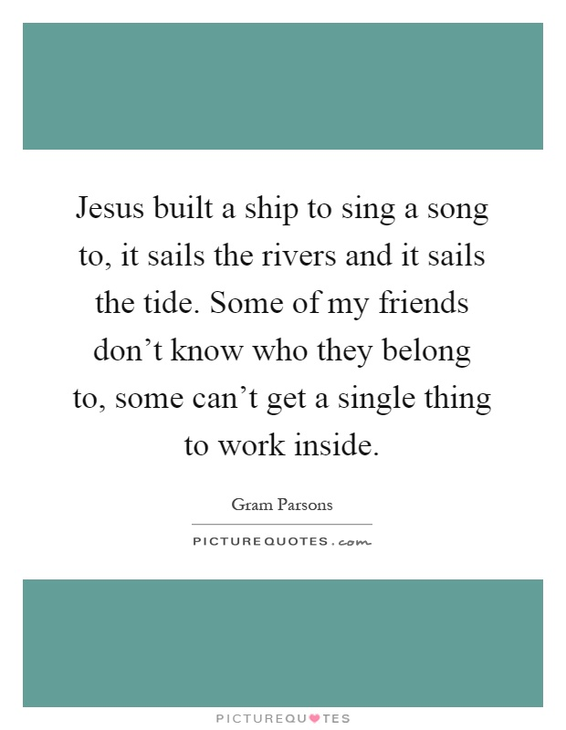Jesus built a ship to sing a song to, it sails the rivers and it sails the tide. Some of my friends don't know who they belong to, some can't get a single thing to work inside Picture Quote #1