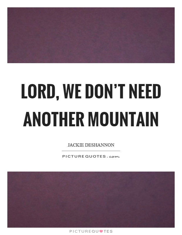 Lord, we don't need another mountain Picture Quote #1