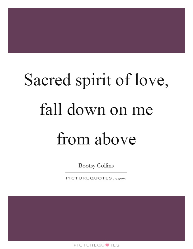 Sacred spirit of love, fall down on me from above Picture Quote #1