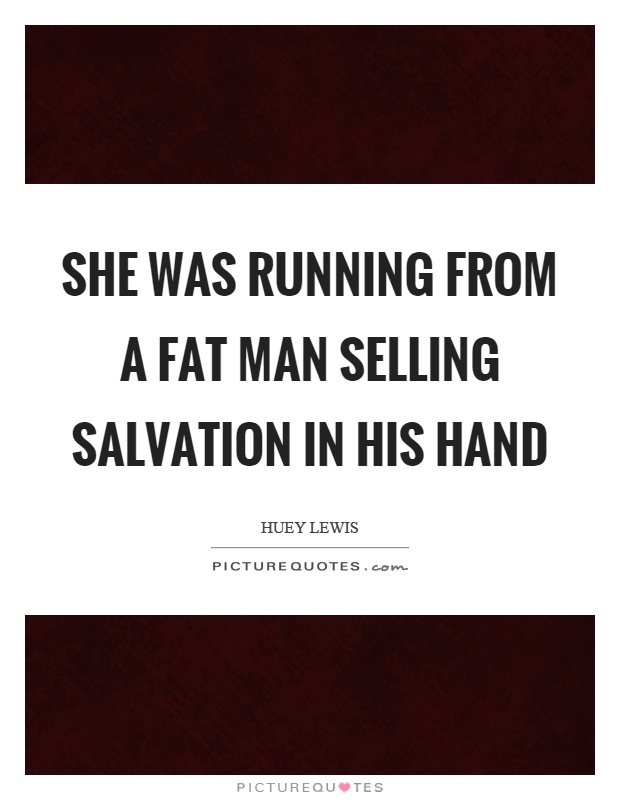 She was running from a fat man selling salvation in his hand Picture Quote #1
