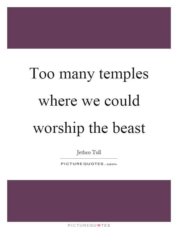 Too many temples where we could worship the beast Picture Quote #1