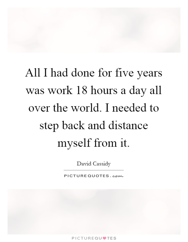 All I had done for five years was work 18 hours a day all over the world. I needed to step back and distance myself from it Picture Quote #1