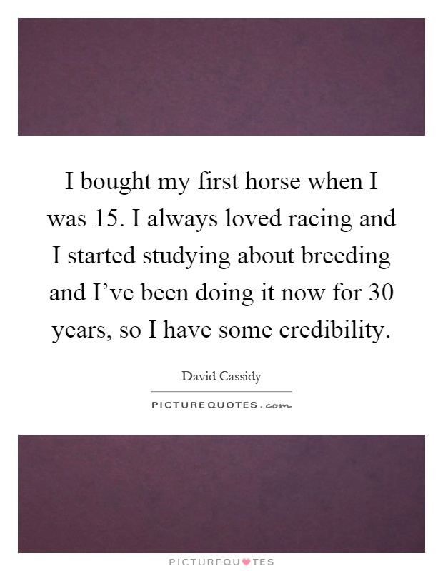 I bought my first horse when I was 15. I always loved racing and I started studying about breeding and I've been doing it now for 30 years, so I have some credibility Picture Quote #1