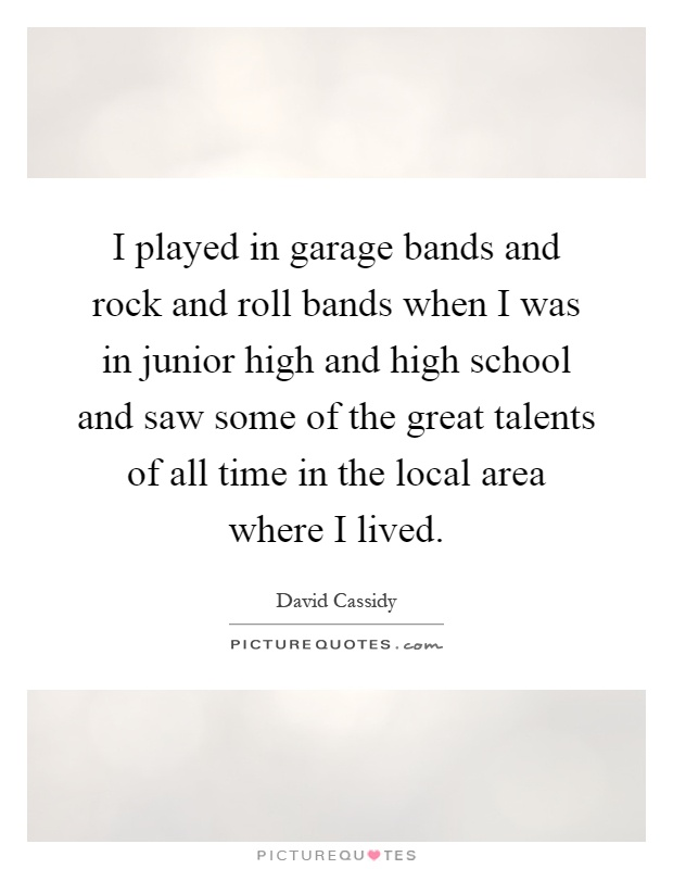 I played in garage bands and rock and roll bands when I was in junior high and high school and saw some of the great talents of all time in the local area where I lived Picture Quote #1