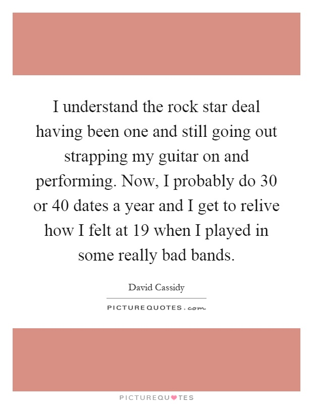 I understand the rock star deal having been one and still going out strapping my guitar on and performing. Now, I probably do 30 or 40 dates a year and I get to relive how I felt at 19 when I played in some really bad bands Picture Quote #1