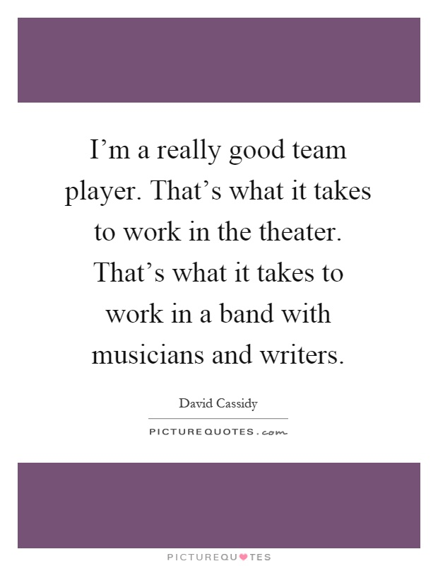 I'm a really good team player. That's what it takes to work in the theater. That's what it takes to work in a band with musicians and writers Picture Quote #1