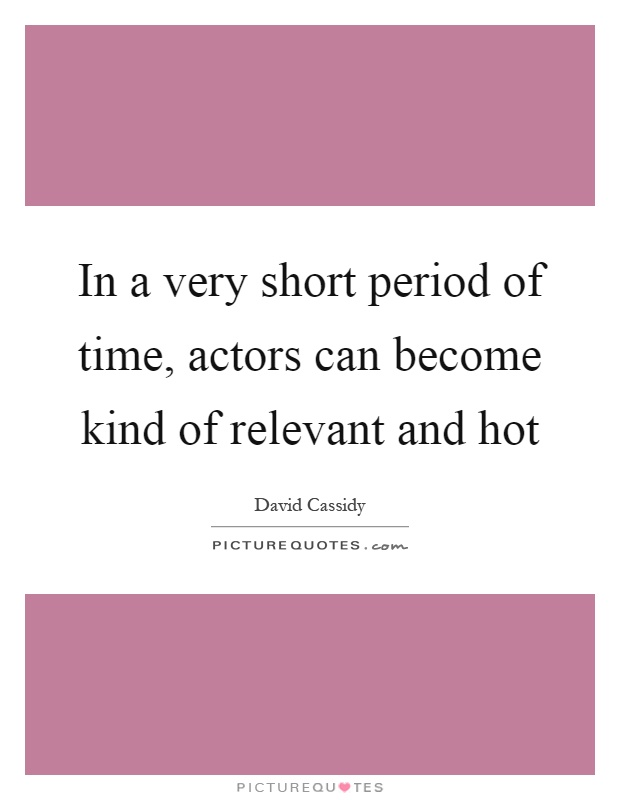 In a very short period of time, actors can become kind of relevant and hot Picture Quote #1