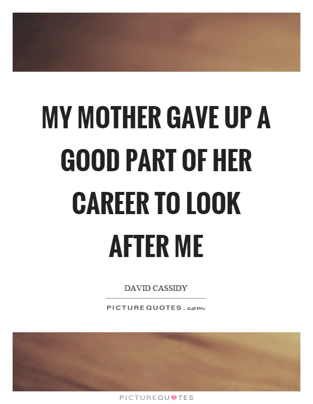 My mother gave up a good part of her career to look after me Picture Quote #1