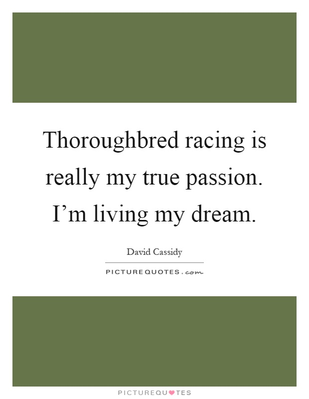 Thoroughbred racing is really my true passion. I'm living my dream Picture Quote #1