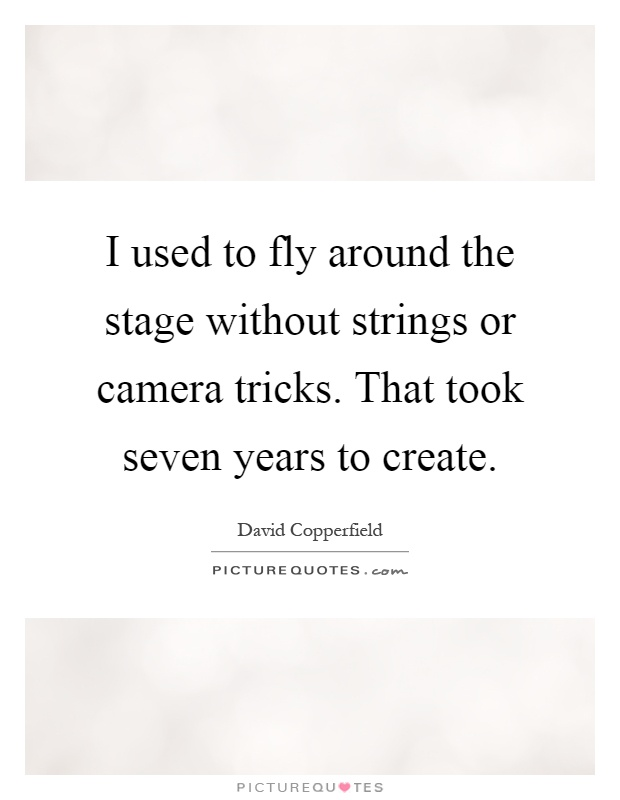 I used to fly around the stage without strings or camera tricks. That took seven years to create Picture Quote #1