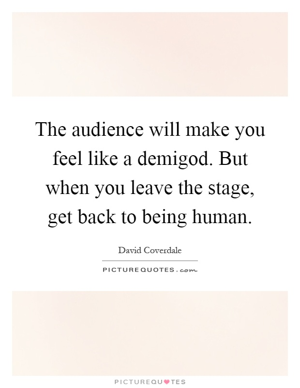The audience will make you feel like a demigod. But when you leave the stage, get back to being human Picture Quote #1