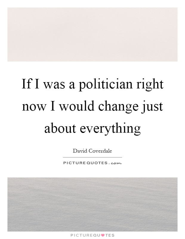 If I was a politician right now I would change just about everything Picture Quote #1