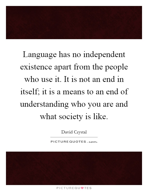 Language has no independent existence apart from the people who use it. It is not an end in itself; it is a means to an end of understanding who you are and what society is like Picture Quote #1