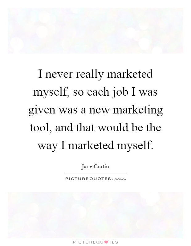 I never really marketed myself, so each job I was given was a new marketing tool, and that would be the way I marketed myself Picture Quote #1