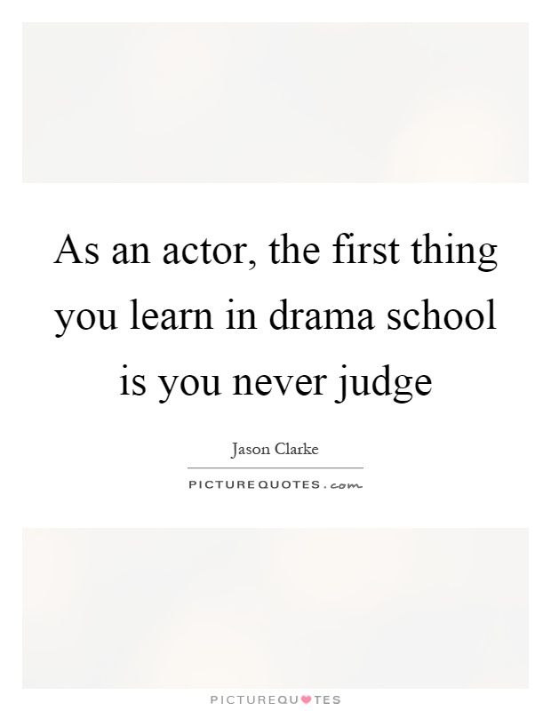 As an actor, the first thing you learn in drama school is you never judge Picture Quote #1