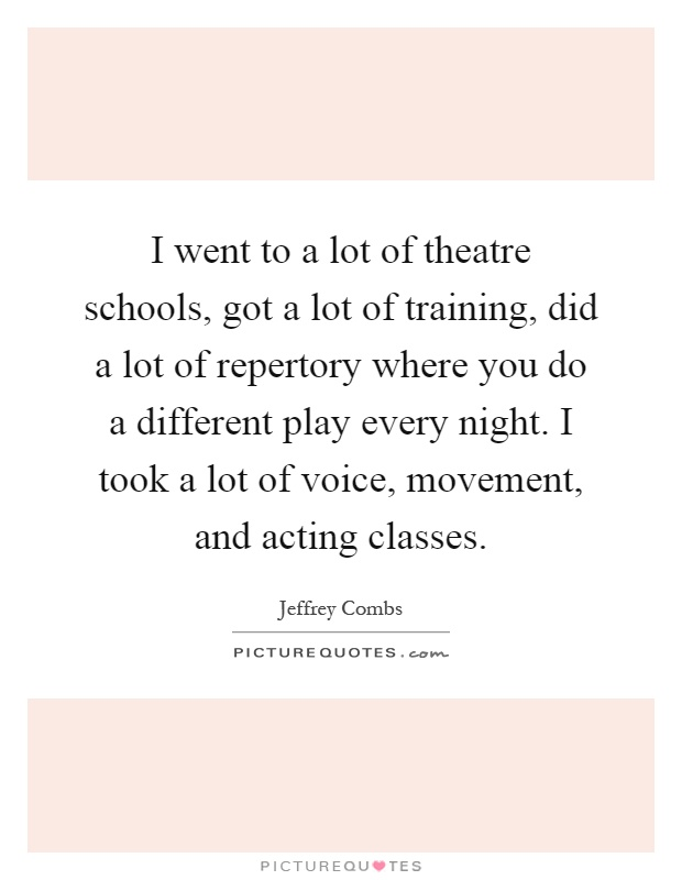 I went to a lot of theatre schools, got a lot of training, did a lot of repertory where you do a different play every night. I took a lot of voice, movement, and acting classes Picture Quote #1