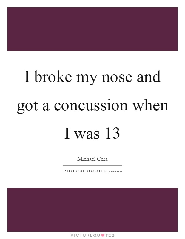 I broke my nose and got a concussion when I was 13 Picture Quote #1
