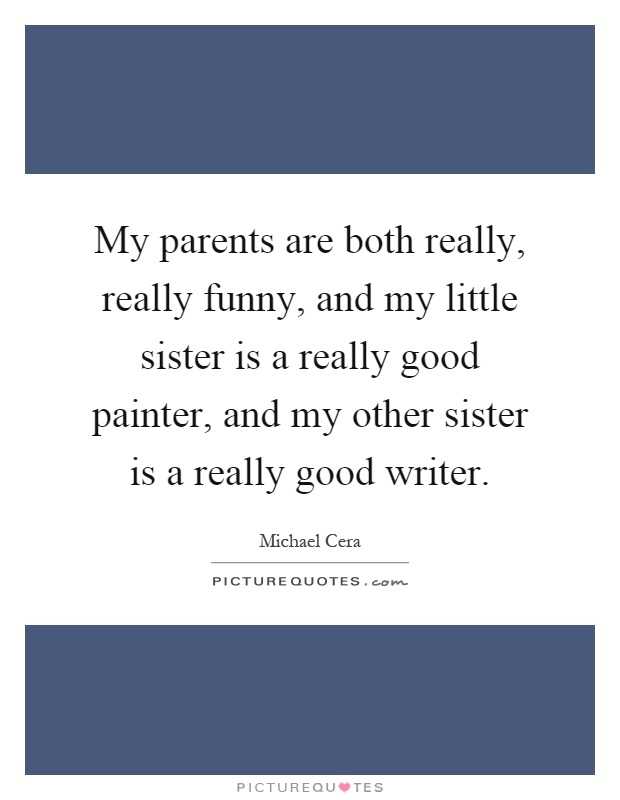 My parents are both really, really funny, and my little sister is a really good painter, and my other sister is a really good writer Picture Quote #1