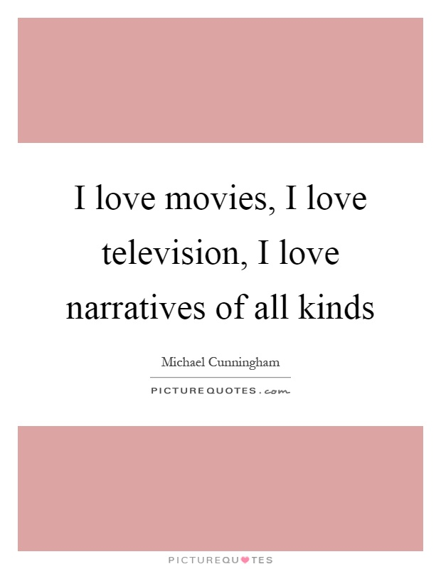 I love movies, I love television, I love narratives of all kinds Picture Quote #1