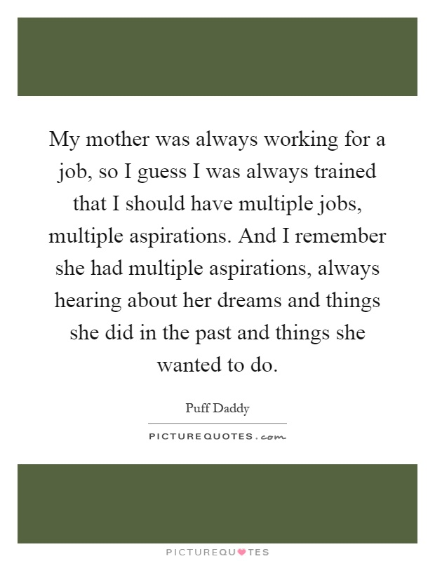 My mother was always working for a job, so I guess I was always trained that I should have multiple jobs, multiple aspirations. And I remember she had multiple aspirations, always hearing about her dreams and things she did in the past and things she wanted to do Picture Quote #1