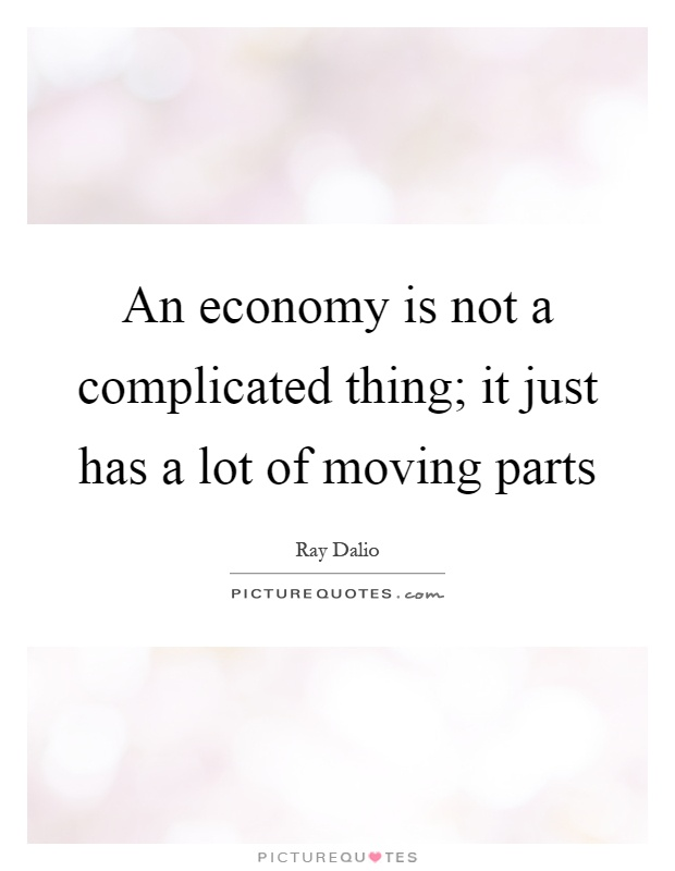 An economy is not a complicated thing; it just has a lot of moving parts Picture Quote #1