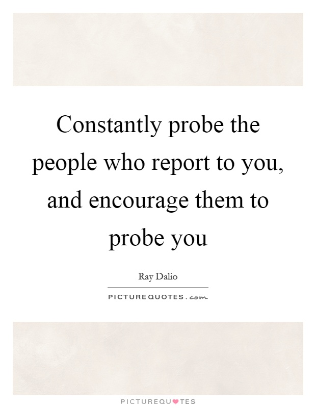 Constantly probe the people who report to you, and encourage them to probe you Picture Quote #1