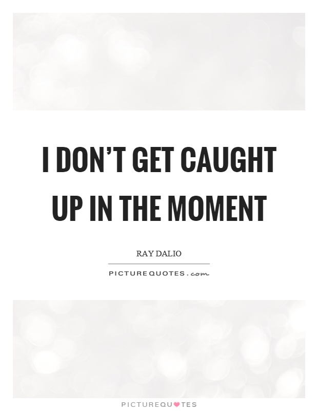 I don't get caught up in the moment Picture Quote #1