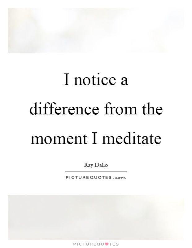 I notice a difference from the moment I meditate Picture Quote #1