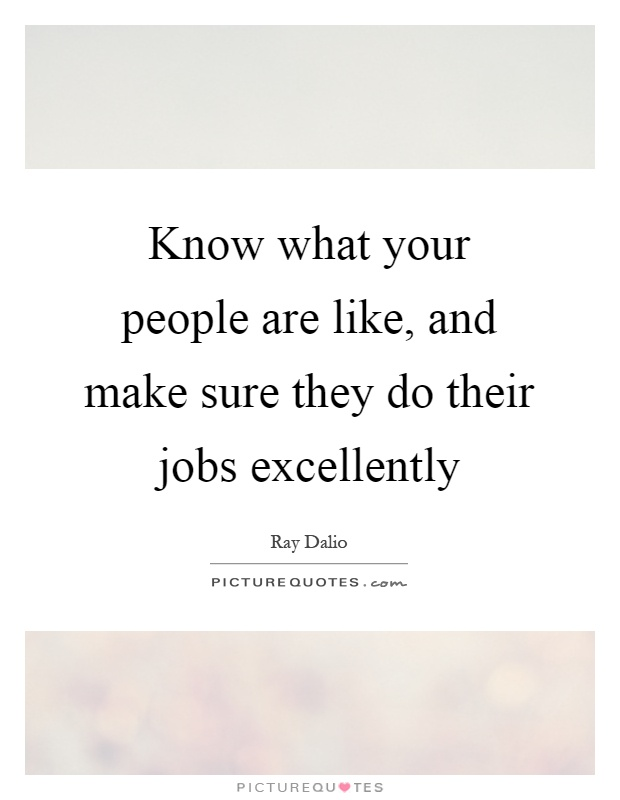 Know what your people are like, and make sure they do their jobs excellently Picture Quote #1