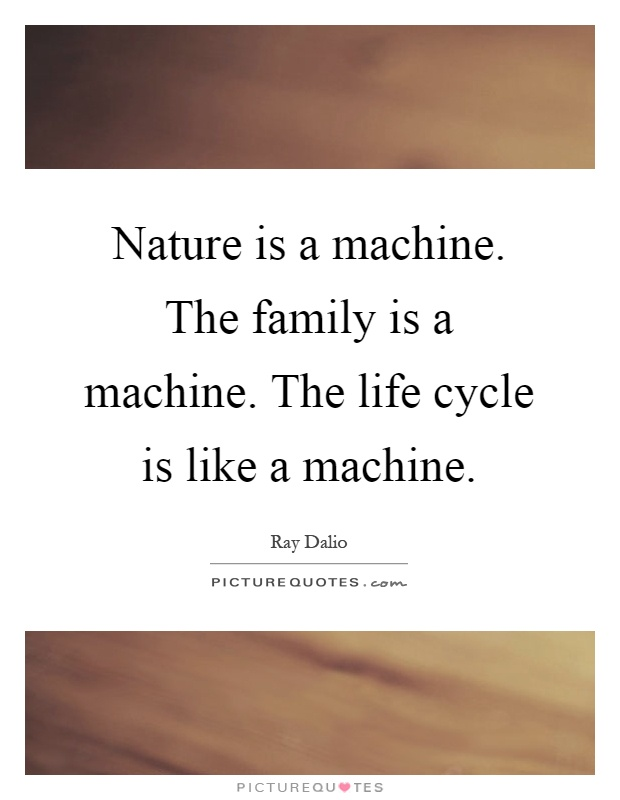 Nature is a machine. The family is a machine. The life cycle is like a machine Picture Quote #1