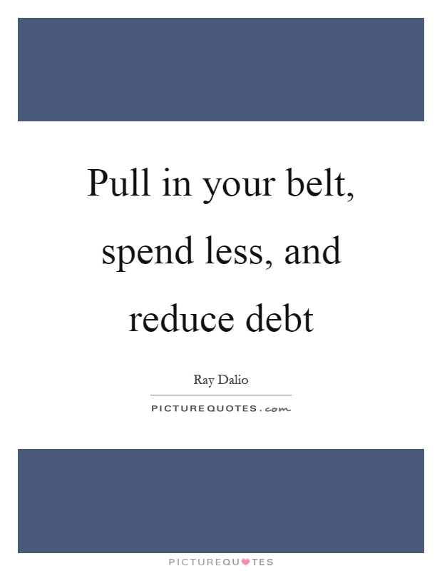 Pull in your belt, spend less, and reduce debt Picture Quote #1