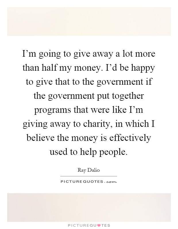I'm going to give away a lot more than half my money. I'd be happy to give that to the government if the government put together programs that were like I'm giving away to charity, in which I believe the money is effectively used to help people Picture Quote #1