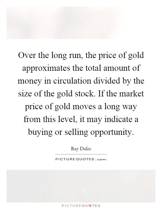 Over the long run, the price of gold approximates the total amount of money in circulation divided by the size of the gold stock. If the market price of gold moves a long way from this level, it may indicate a buying or selling opportunity Picture Quote #1