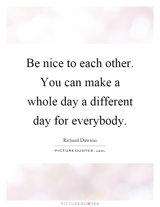 Be nice to each other. You can make a whole day a different day for everybody Picture Quote #1