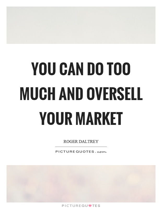 You can do too much and oversell your market Picture Quote #1