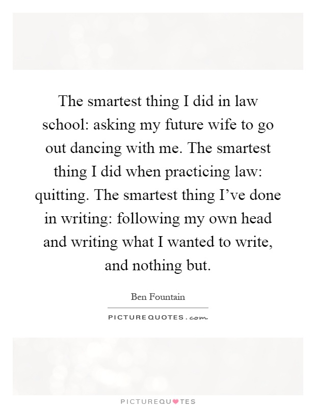 The smartest thing I did in law school: asking my future wife to go out dancing with me. The smartest thing I did when practicing law: quitting. The smartest thing I've done in writing: following my own head and writing what I wanted to write, and nothing but Picture Quote #1