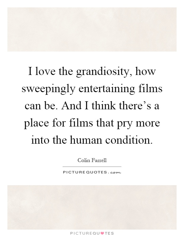 I love the grandiosity, how sweepingly entertaining films can be. And I think there's a place for films that pry more into the human condition Picture Quote #1