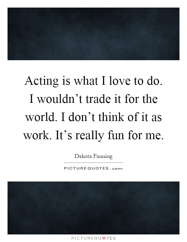 Acting Is What I Love To Do I Wouldn 39 T Trade It For The