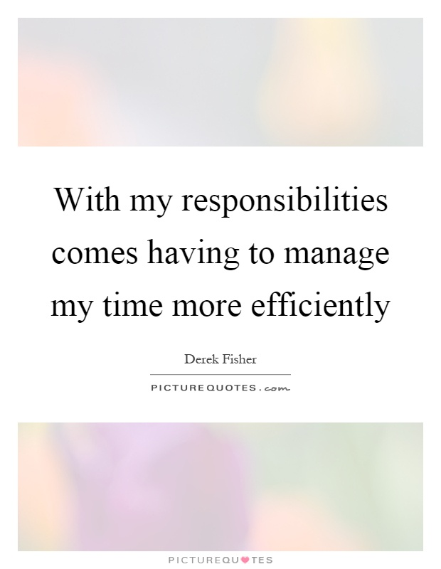 With my responsibilities comes having to manage my time more efficiently Picture Quote #1