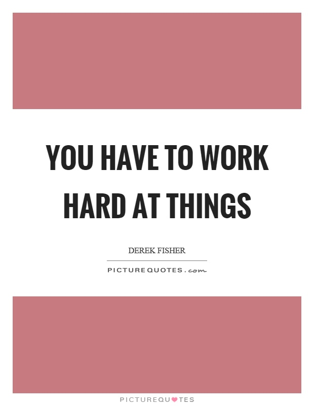 You have to work hard at things Picture Quote #1