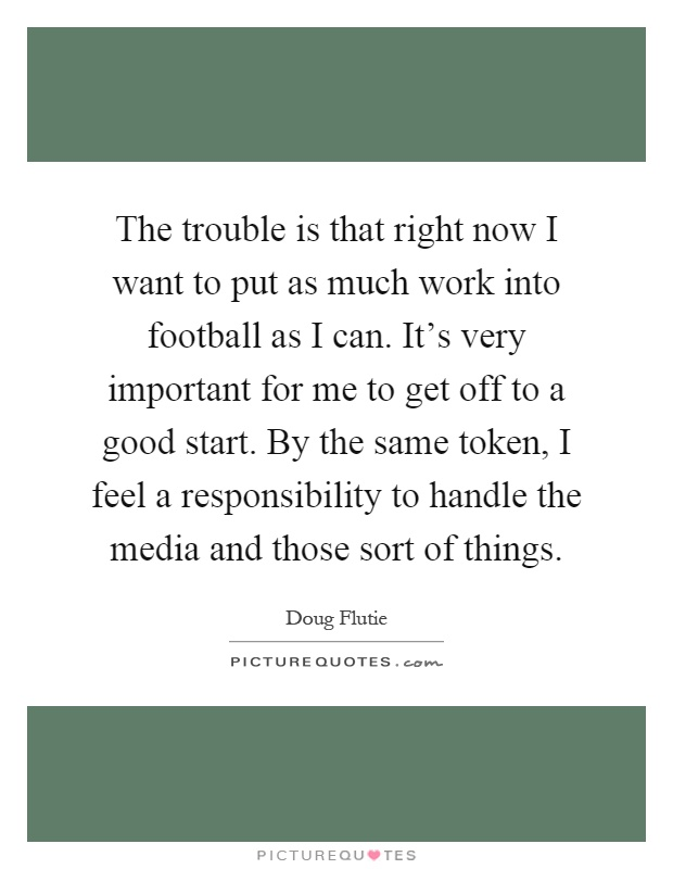 The trouble is that right now I want to put as much work into football as I can. It's very important for me to get off to a good start. By the same token, I feel a responsibility to handle the media and those sort of things Picture Quote #1