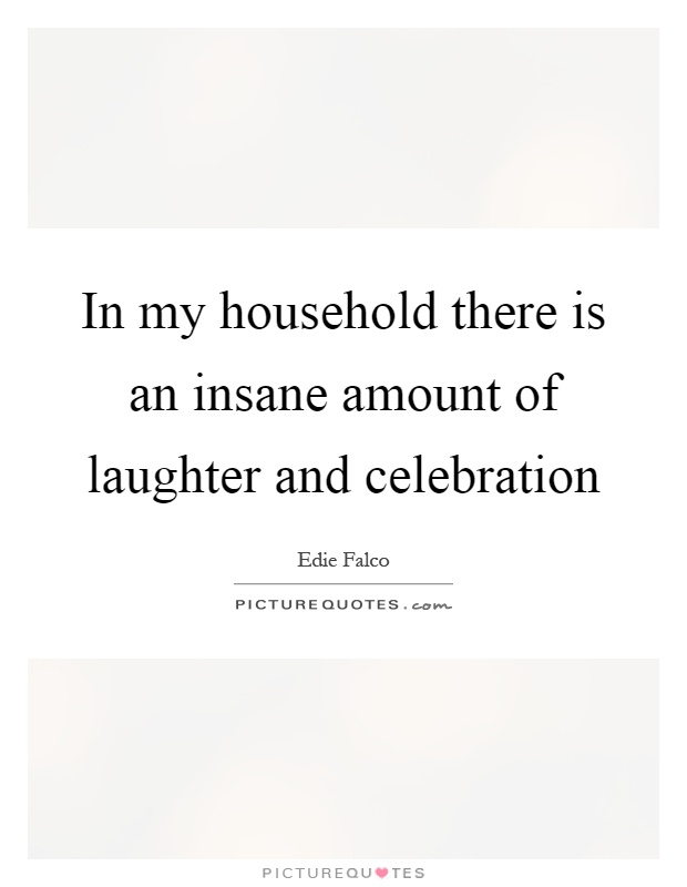 In my household there is an insane amount of laughter and celebration Picture Quote #1