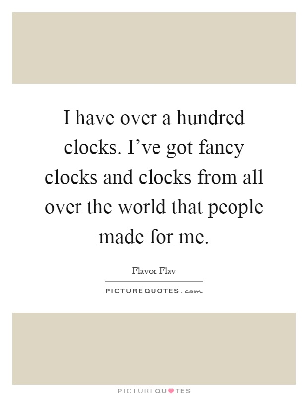 I have over a hundred clocks. I've got fancy clocks and clocks from all over the world that people made for me Picture Quote #1