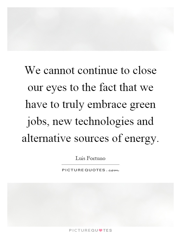 We cannot continue to close our eyes to the fact that we have to truly embrace green jobs, new technologies and alternative sources of energy Picture Quote #1