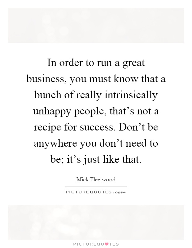 In order to run a great business, you must know that a bunch of really intrinsically unhappy people, that's not a recipe for success. Don't be anywhere you don't need to be; it's just like that Picture Quote #1